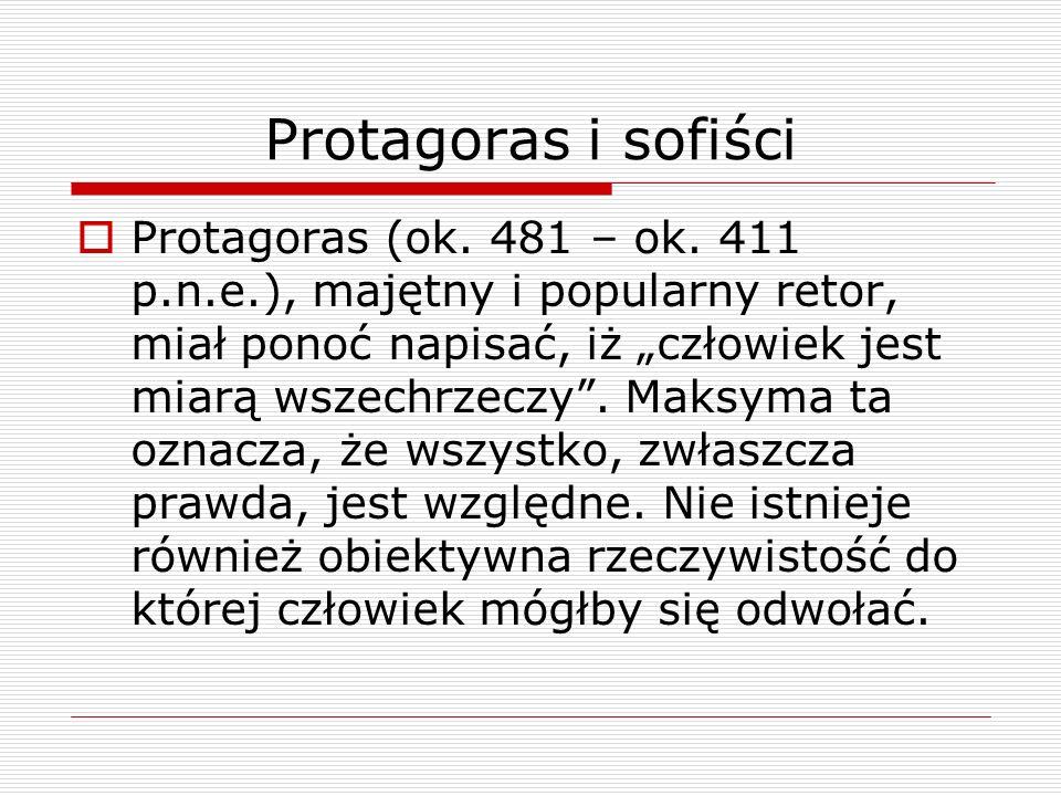 Protagoras i sofiści Protagoras (ok. 481 – ok. 411 p.n.e.), majętny i popularny retor, miał ponoć napisać, iż człowiek jest miarą wszechrzeczy. Maksym