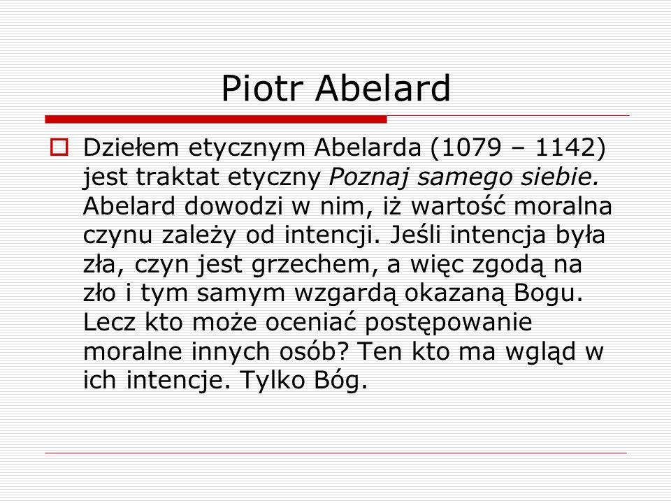 Piotr Abelard Dziełem etycznym Abelarda (1079 – 1142) jest traktat etyczny Poznaj samego siebie. Abelard dowodzi w nim, iż wartość moralna czynu zależ