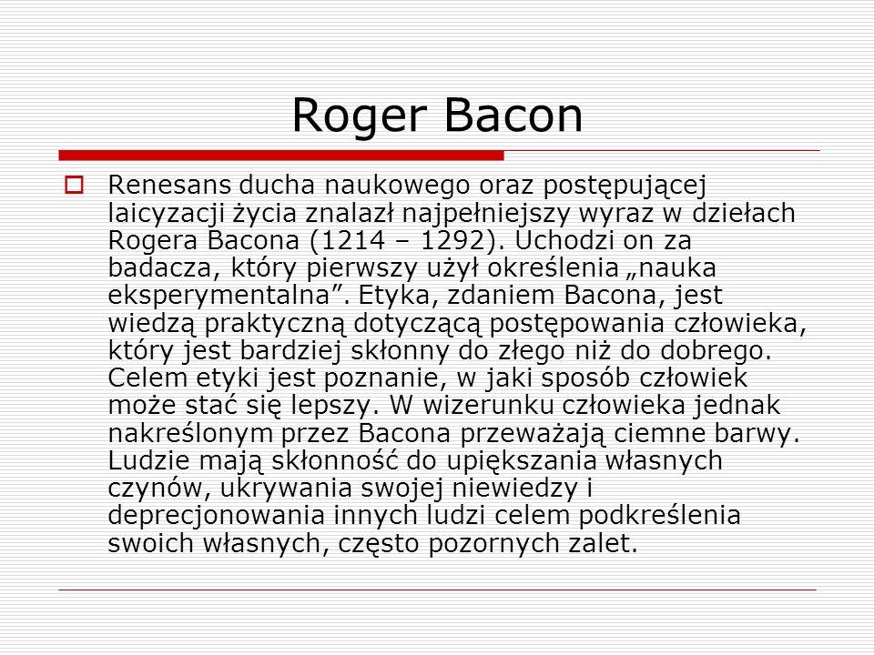 Roger Bacon Renesans ducha naukowego oraz postępującej laicyzacji życia znalazł najpełniejszy wyraz w dziełach Rogera Bacona (1214 – 1292). Uchodzi on
