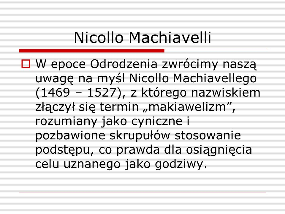 Nicollo Machiavelli W epoce Odrodzenia zwrócimy naszą uwagę na myśl Nicollo Machiavellego (1469 – 1527), z którego nazwiskiem złączył się termin makiawelizm, rozumiany jako cyniczne i pozbawione skrupułów stosowanie podstępu, co prawda dla osiągnięcia celu uznanego jako godziwy.