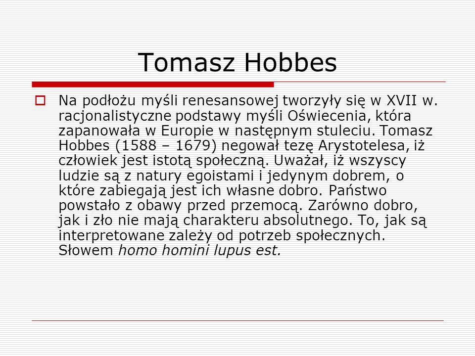 Tomasz Hobbes Na podłożu myśli renesansowej tworzyły się w XVII w. racjonalistyczne podstawy myśli Oświecenia, która zapanowała w Europie w następnym