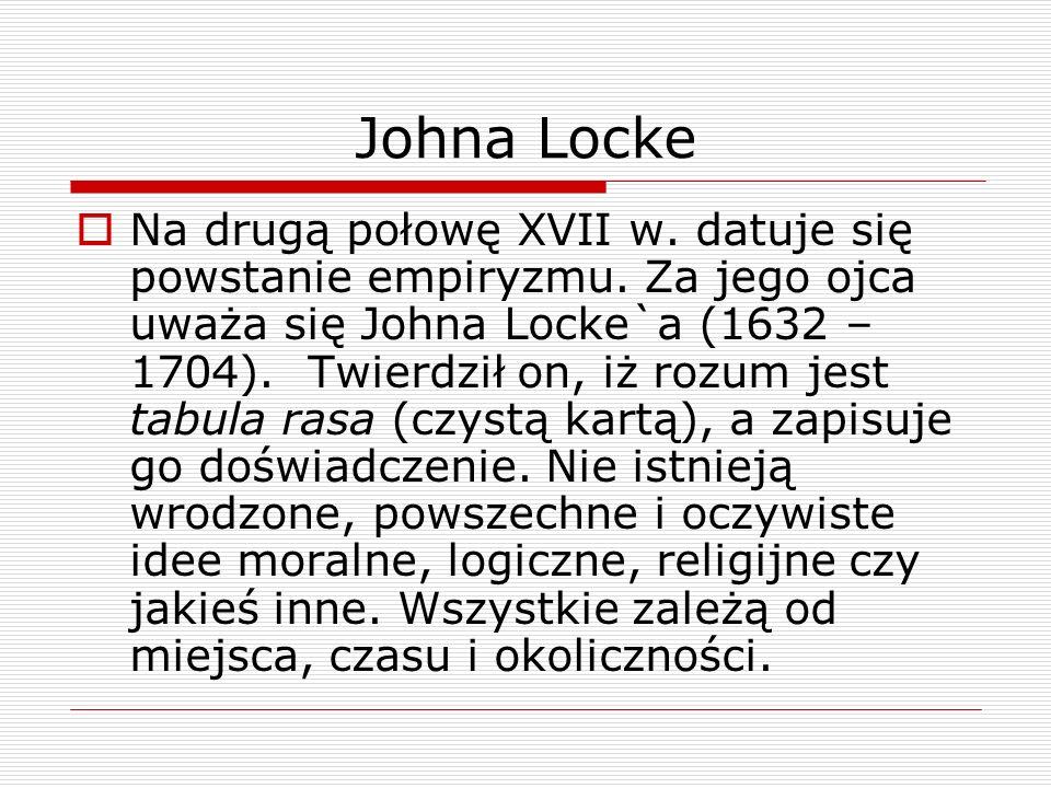 Johna Locke Na drugą połowę XVII w. datuje się powstanie empiryzmu. Za jego ojca uważa się Johna Locke`a (1632 – 1704). Twierdził on, iż rozum jest ta