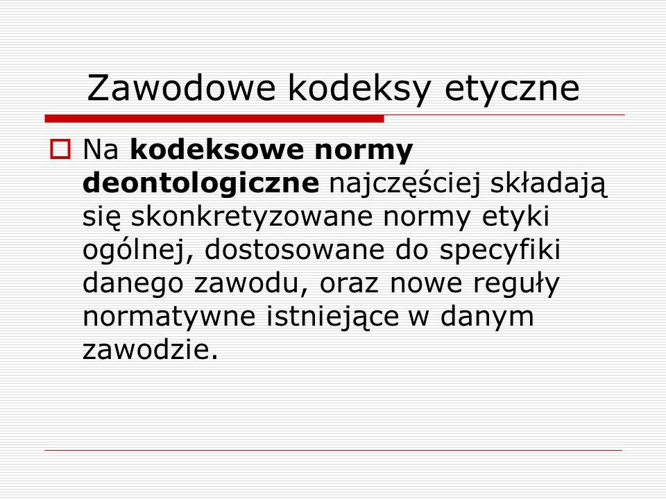 Zawodowe kodeksy etyczne Na kodeksowe normy deontologiczne najczęściej składają się skonkretyzowane normy etyki ogólnej, dostosowane do specyfiki dane