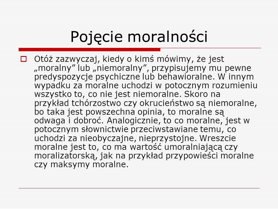 Pojęcie moralności Otóż zazwyczaj, kiedy o kimś mówimy, że jest moralny lub niemoralny, przypisujemy mu pewne predyspozycje psychiczne lub behawioralne.