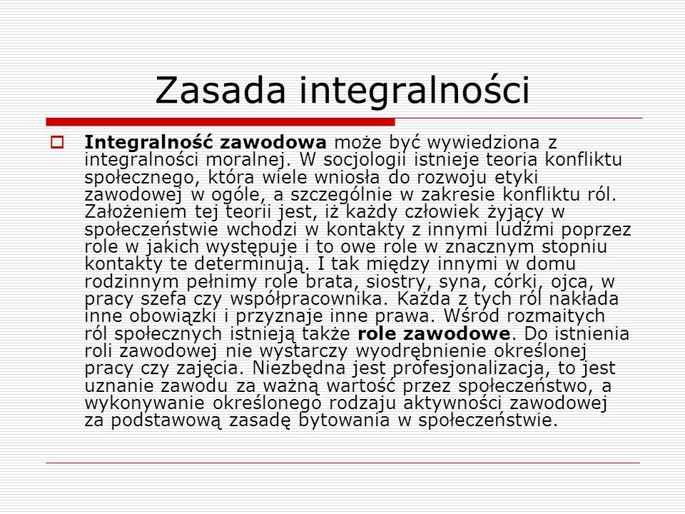 Zasada integralności Integralność zawodowa może być wywiedziona z integralności moralnej. W socjologii istnieje teoria konfliktu społecznego, która wi