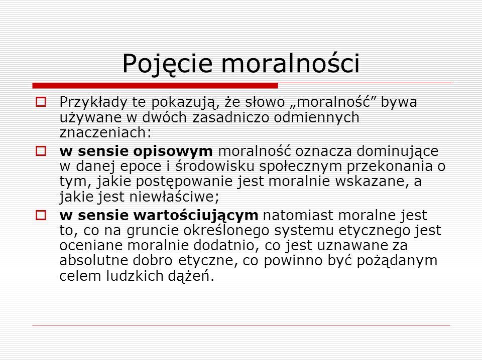 Pojęcie moralności Przykłady te pokazują, że słowo moralność bywa używane w dwóch zasadniczo odmiennych znaczeniach: w sensie opisowym moralność oznac
