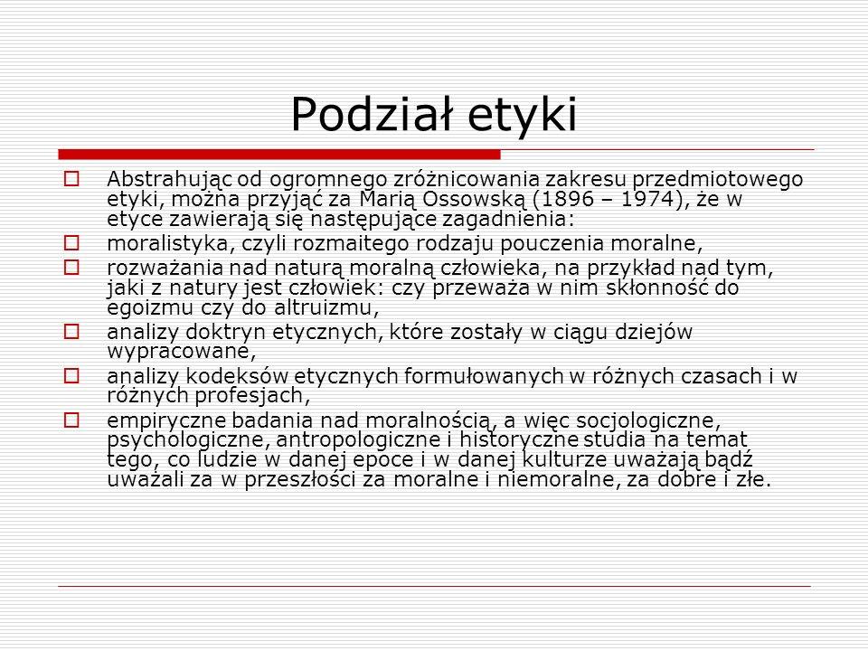 Podział etyki Abstrahując od ogromnego zróżnicowania zakresu przedmiotowego etyki, można przyjąć za Marią Ossowską (1896 – 1974), że w etyce zawierają