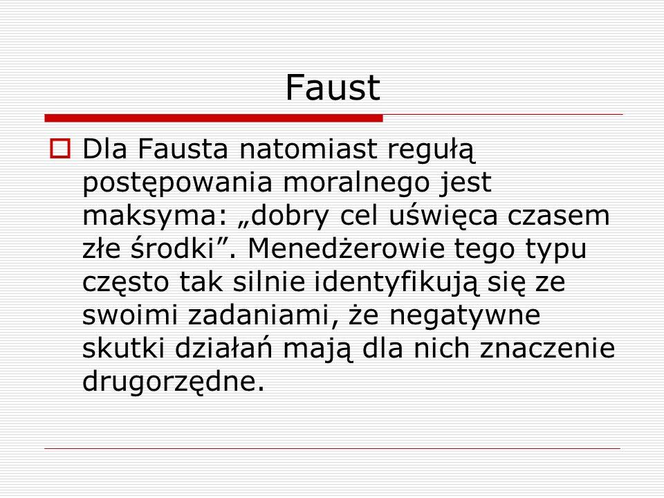Faust Dla Fausta natomiast regułą postępowania moralnego jest maksyma: dobry cel uświęca czasem złe środki. Menedżerowie tego typu często tak silnie i