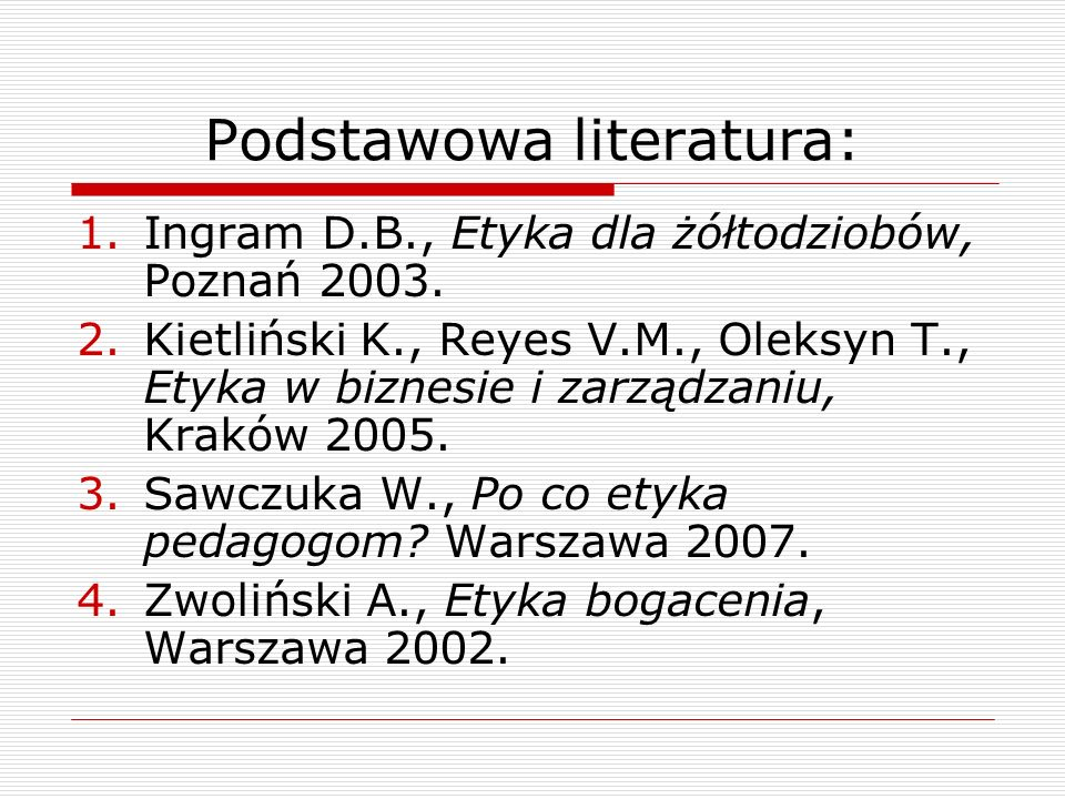 Podstawowa literatura: 1.Ingram D.B., Etyka dla żółtodziobów, Poznań 2003. 2.Kietliński K., Reyes V.M., Oleksyn T., Etyka w biznesie i zarządzaniu, Kr