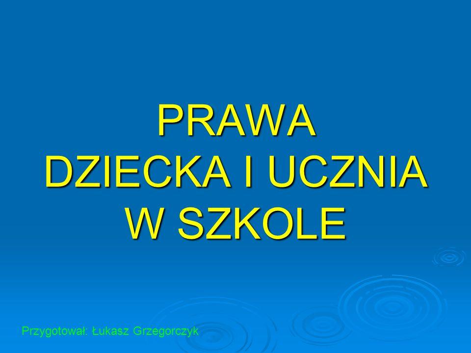PRAWA DZIECKA I UCZNIA W SZKOLE Przygotował: Łukasz Grzegorczyk