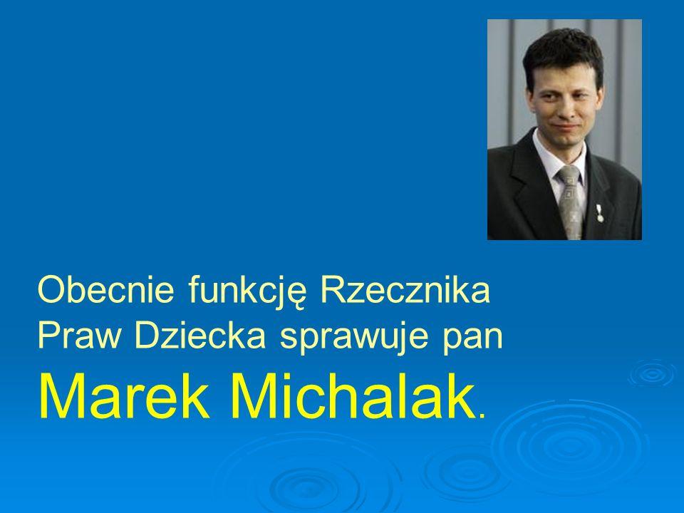 Obecnie funkcję Rzecznika Praw Dziecka sprawuje pan Marek Michalak.