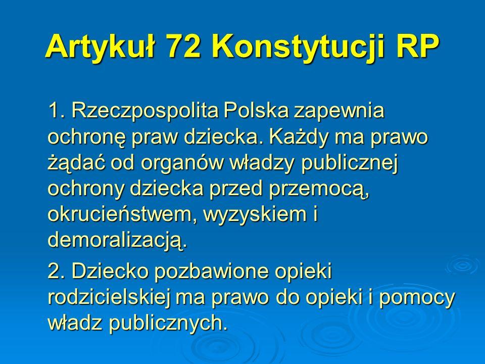 Artykuł 72 Konstytucji RP 1. Rzeczpospolita Polska zapewnia ochronę praw dziecka. Każdy ma prawo żądać od organów władzy publicznej ochrony dziecka pr