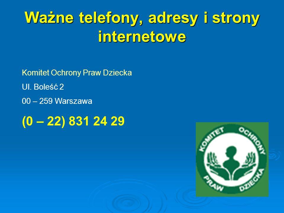 Ważne telefony, adresy i strony internetowe Komitet Ochrony Praw Dziecka Ul. Boleść 2 00 – 259 Warszawa (0 – 22) 831 24 29
