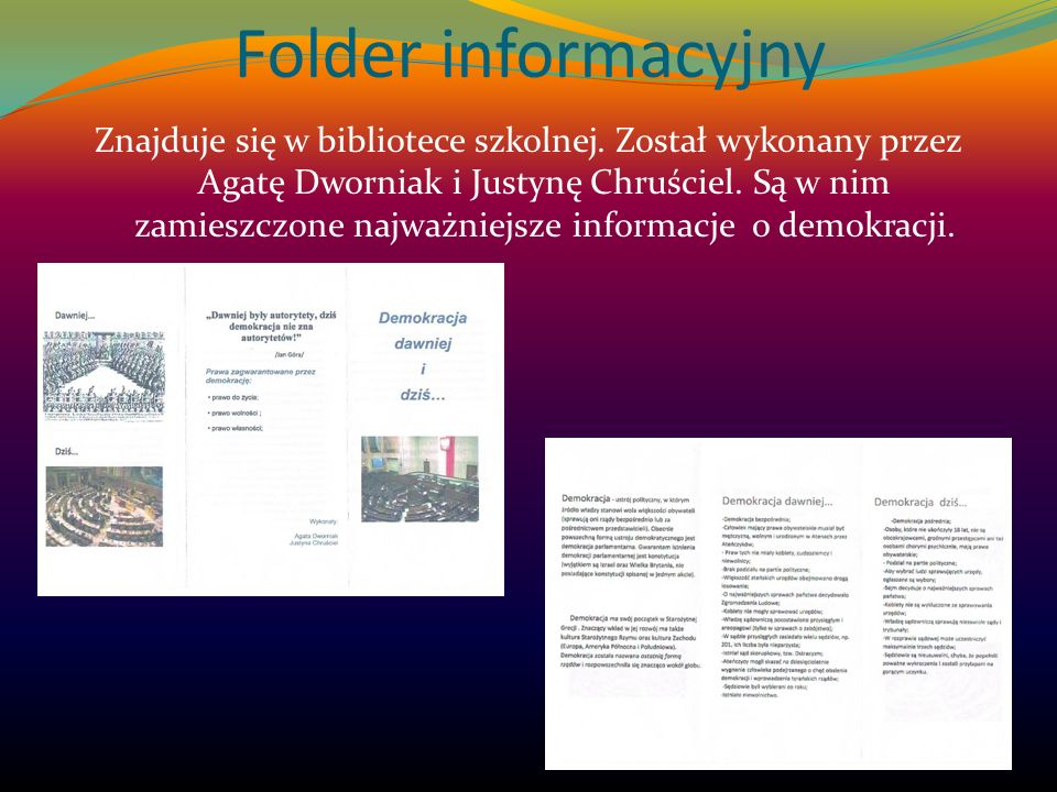 Folder informacyjny Znajduje się w bibliotece szkolnej. Został wykonany przez Agatę Dworniak i Justynę Chruściel. Są w nim zamieszczone najważniejsze