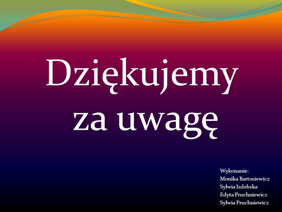 Wykonanie: Monika Bartosiewicz Sylwia Izdebska Edyta Pruchniewicz Sylwia Pruchniewicz Dziękujemy za uwagę