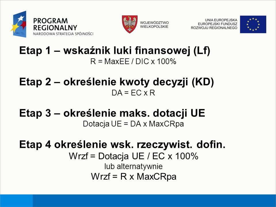 Etap 1 – wskaźnik luki finansowej (Lf) R = MaxEE / DIC x 100% Etap 2 – określenie kwoty decyzji (KD) DA = EC x R Etap 3 – określenie maks. dotacji UE