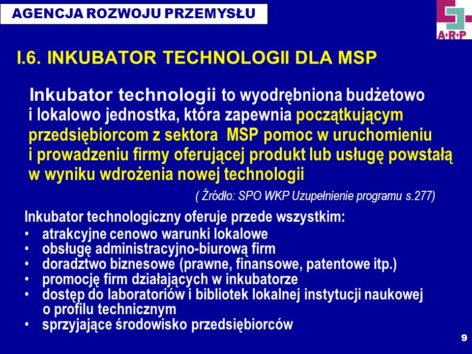 AGENCJA ROZWOJU PRZEMYSŁU 9 I.6. INKUBATOR TECHNOLOGII DLA MSP Inkubator technologii to wyodrębniona budżetowo i lokalowo jednostka, która zapewnia po