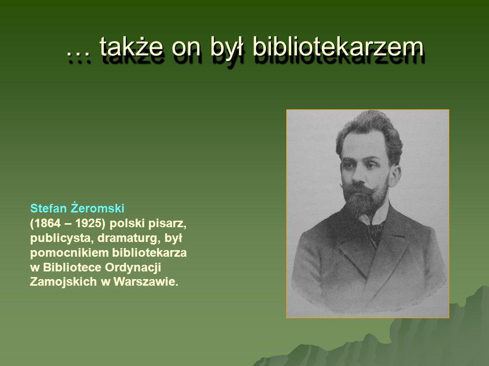 … także on był bibliotekarzem Stefan Żeromski (1864 – 1925) polski pisarz, publicysta, dramaturg, był pomocnikiem bibliotekarza w Bibliotece Ordynacji