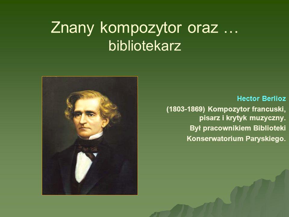 Znany kompozytor oraz … bibliotekarz Hector Berlioz (1803-1869) Kompozytor francuski, pisarz i krytyk muzyczny. Był pracownikiem Biblioteki Konserwato
