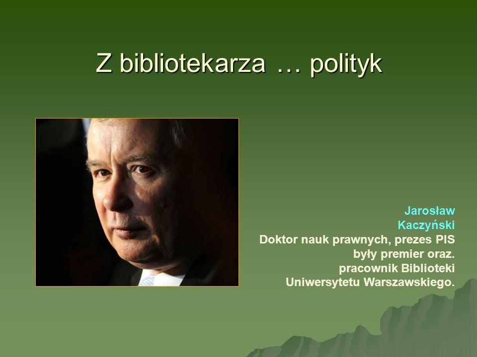Z bibliotekarza … polityk Jarosław Kaczyński Doktor nauk prawnych, prezes PIS były premier oraz. pracownik Biblioteki Uniwersytetu Warszawskiego.