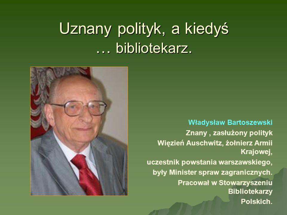 Uznany polityk, a kiedyś … bibliotekarz. Władysław Bartoszewski Znany, zasłużony polityk Więzień Auschwitz, żołnierz Armii Krajowej, uczestnik powstan