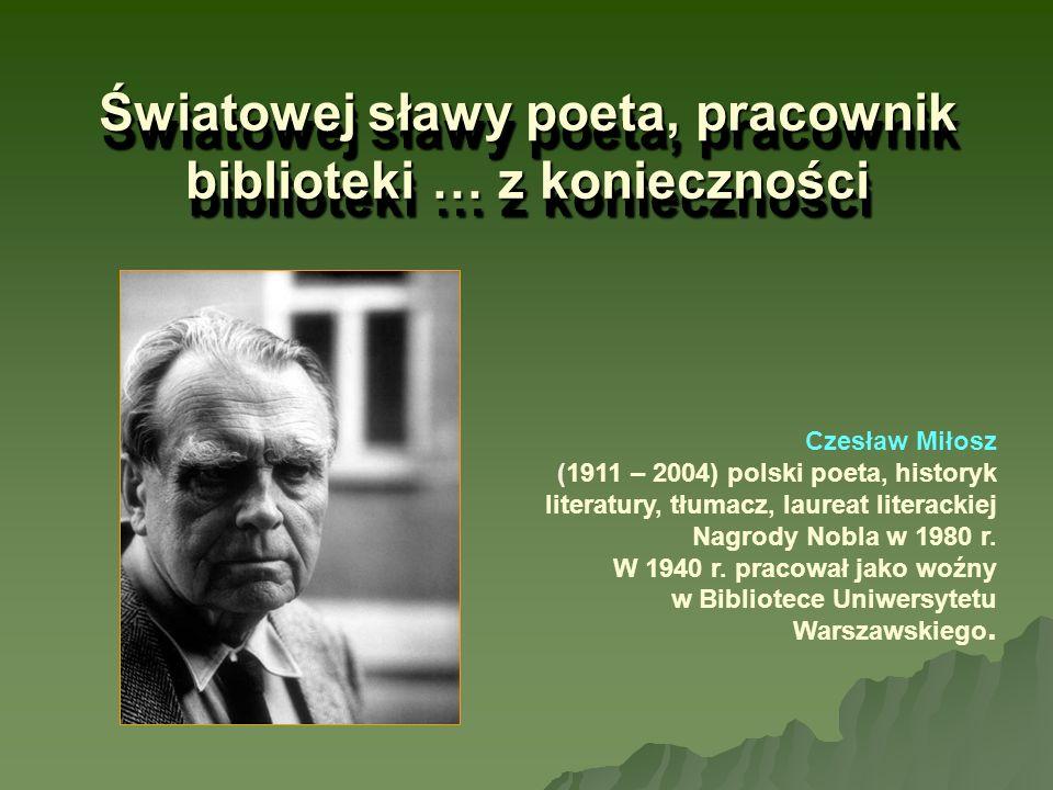 Światowej sławy poeta, pracownik biblioteki … z konieczności Czesław Miłosz (1911 – 2004) polski poeta, historyk literatury, tłumacz, laureat literack