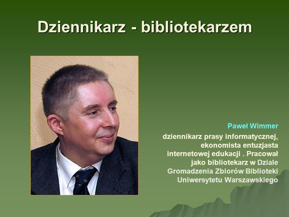 Dziennikarz - bibliotekarzem Paweł Wimmer dziennikarz prasy informatycznej, ekonomista entuzjasta internetowej edukacji. Pracował jako bibliotekarz w
