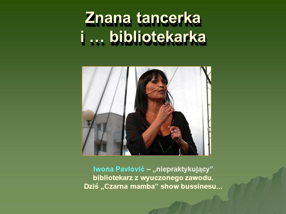 Znana tancerka i … bibliotekarka Iwona Pavlović – niepraktykujący bibliotekarz z wyuczonego zawodu. Dziś Czarna mamba show bussinesu...