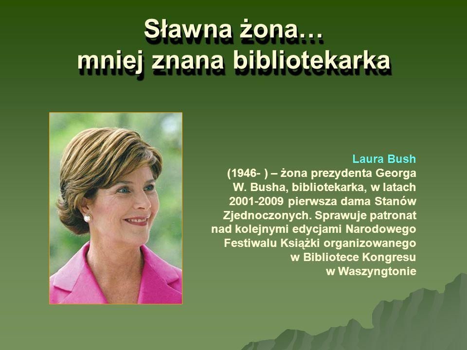 Sławna żona… mniej znana bibliotekarka Laura Bush (1946- ) – żona prezydenta Georga W. Busha, bibliotekarka, w latach 2001-2009 pierwsza dama Stanów Z