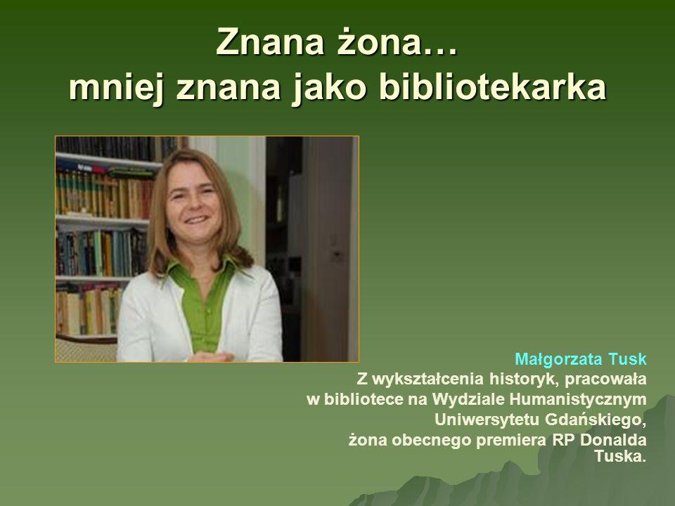 Znana żona… mniej znana jako bibliotekarka Małgorzata Tusk Z wykształcenia historyk, pracowała w bibliotece na Wydziale Humanistycznym Uniwersytetu Gd