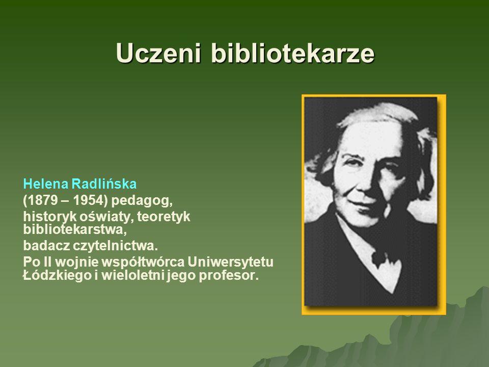 Uczeni bibliotekarze Helena Radlińska (1879 – 1954) pedagog, historyk oświaty, teoretyk bibliotekarstwa, badacz czytelnictwa. Po II wojnie współtwórca