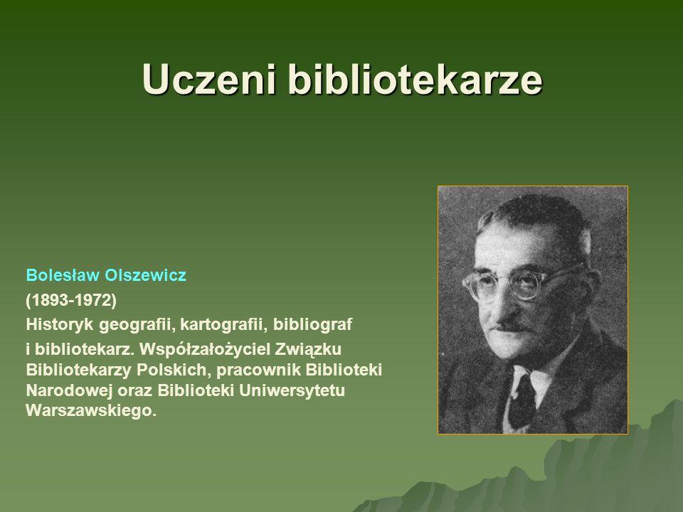 Uczeni bibliotekarze Bolesław Olszewicz (1893-1972) Historyk geografii, kartografii, bibliograf i bibliotekarz. Współzałożyciel Związku Bibliotekarzy