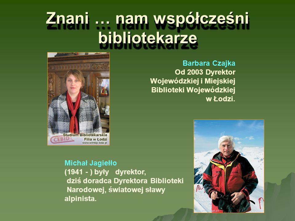 Znani … nam współcześni bibliotekarze Barbara Czajka Od 2003 Dyrektor Wojewódzkiej i Miejskiej Biblioteki Wojewódzkiej w Łodzi. Michał Jagiełło (1941