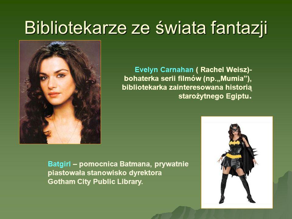 Bibliotekarze ze świata fantazji Evelyn Carnahan ( Rachel Weisz)- bohaterka serii filmów (np.Mumia), bibliotekarka zainteresowana historią starożytneg