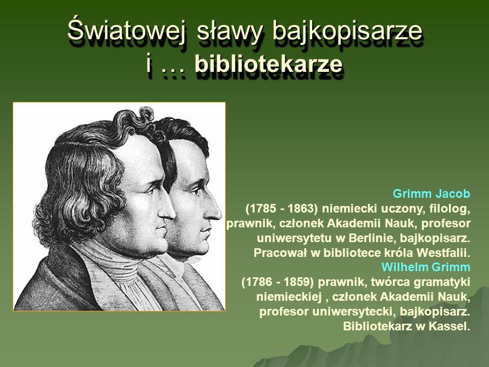 Światowej sławy bajkopisarze i … bibliotekarze Grimm Jacob (1785 - 1863) niemiecki uczony, filolog, prawnik, członek Akademii Nauk, profesor uniwersyt
