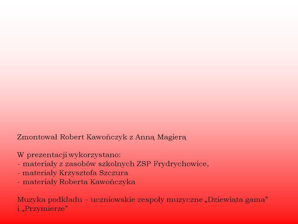 Zmontował Robert Kawończyk z Anną Magierą W prezentacji wykorzystano: - materiały z zasobów szkolnych ZSP Frydrychowice, - materiały Krzysztofa Szczur