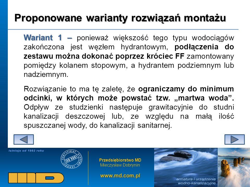 Przedsiębiorstwo MD Mieczysław Dobryninwww.md.com.pl Proponowane warianty rozwiązań montażu Wariant 1 – Wariant 1 – ponieważ większość tego typu wodociągów zakończona jest węzłem hydrantowym, podłączenia do zestawu można dokonać poprzez króciec FF zamontowany pomiędzy kolanem stopowym, a hydrantem podziemnym lub nadziemnym.