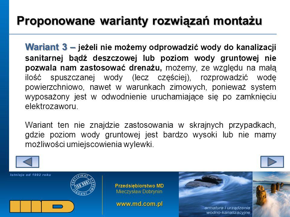 Przedsiębiorstwo MD Mieczysław Dobryninwww.md.com.pl Proponowane warianty rozwiązań montażu Wariant 3 – Wariant 3 – jeżeli nie możemy odprowadzić wody do kanalizacji sanitarnej bądź deszczowej lub poziom wody gruntowej nie pozwala nam zastosować drenażu, możemy, ze względu na małą ilość spuszczanej wody (lecz częściej), rozprowadzić wodę powierzchniowo, nawet w warunkach zimowych, ponieważ system wyposażony jest w odwodnienie uruchamiające się po zamknięciu elektrozaworu.