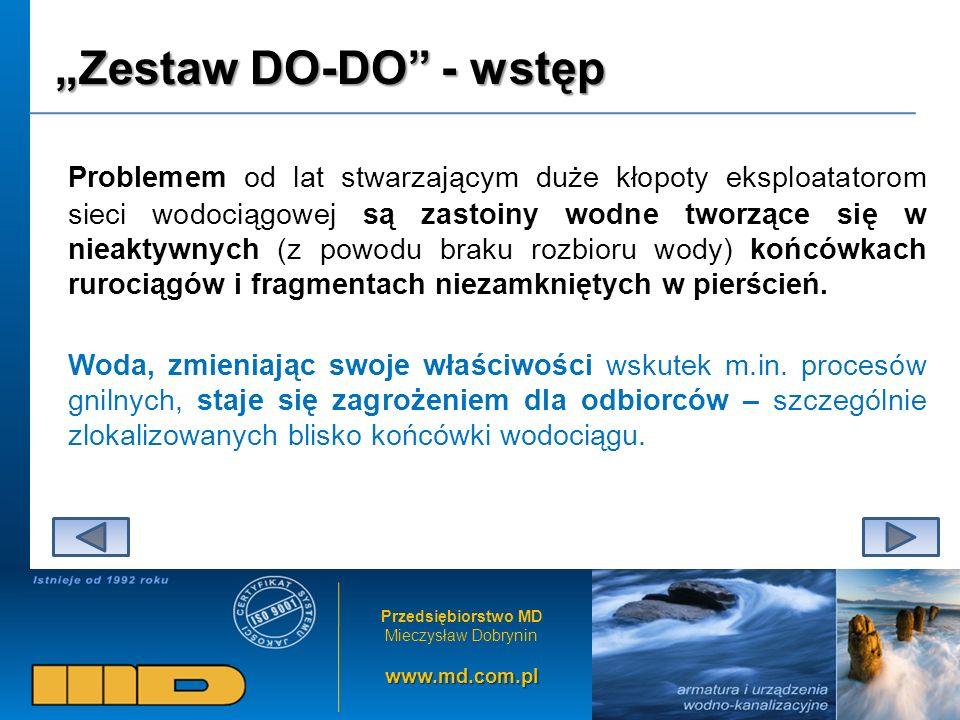 Przedsiębiorstwo MD Mieczysław Dobryninwww.md.com.pl Zestaw DO-DO - wstęp Problemem od lat stwarzającym duże kłopoty eksploatatorom sieci wodociągowej są zastoiny wodne tworzące się w nieaktywnych (z powodu braku rozbioru wody) końcówkach rurociągów i fragmentach niezamkniętych w pierścień.