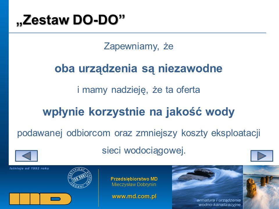 Przedsiębiorstwo MD Mieczysław Dobryninwww.md.com.pl Zestaw DO-DO Zapewniamy, że oba urządzenia są niezawodne i mamy nadzieję, że ta oferta wpłynie korzystnie na jakość wody podawanej odbiorcom oraz zmniejszy koszty eksploatacji sieci wodociągowej.
