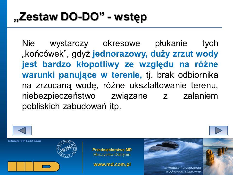 Przedsiębiorstwo MD Mieczysław Dobryninwww.md.com.pl Zestaw DO-DO - wstęp Nie wystarczy okresowe płukanie tych końcówek, gdyż jednorazowy, duży zrzut wody jest bardzo kłopotliwy ze względu na różne warunki panujące w terenie, tj.
