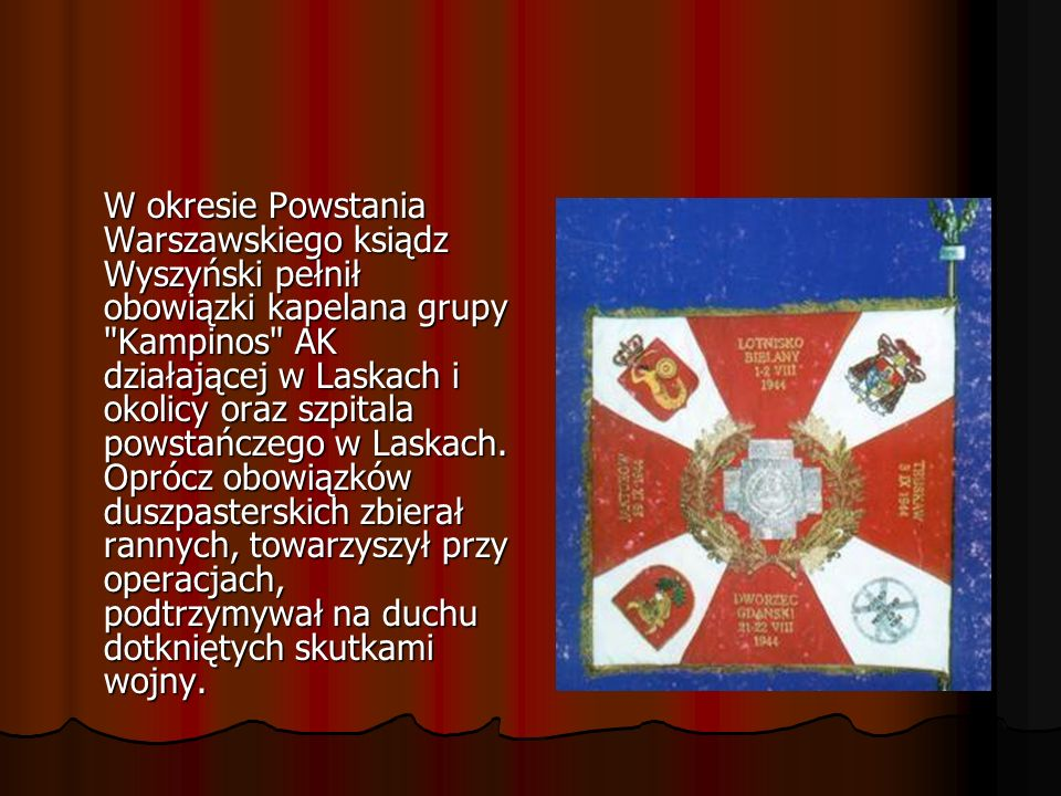 W okresie Powstania Warszawskiego ksiądz Wyszyński pełnił obowiązki kapelana grupy Kampinos AK działającej w Laskach i okolicy oraz szpitala powstańczego w Laskach.