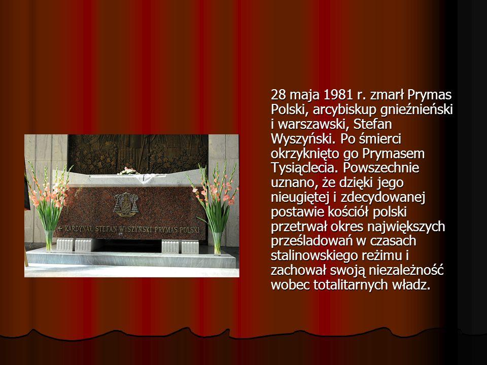 28 maja 1981 r.zmarł Prymas Polski, arcybiskup gnieźnieński i warszawski, Stefan Wyszyński.