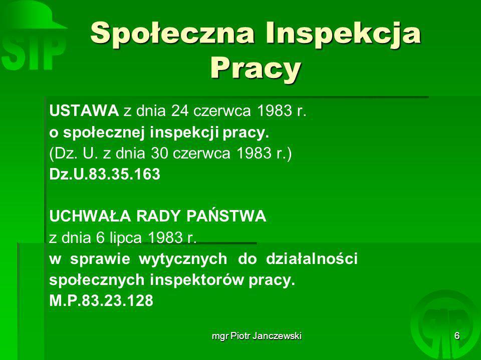 mgr Piotr Janczewski7 Społeczna Inspekcja Pracy Społeczna inspekcja pracy jest służbą społeczną pełnioną przez pracowników, mającą na celu zapewnienie przez zakład pracy bezpiecznych i higienicznych warunków pracy oraz ochronę uprawnień pracowniczych, określonych w przepisach prawa pracy.