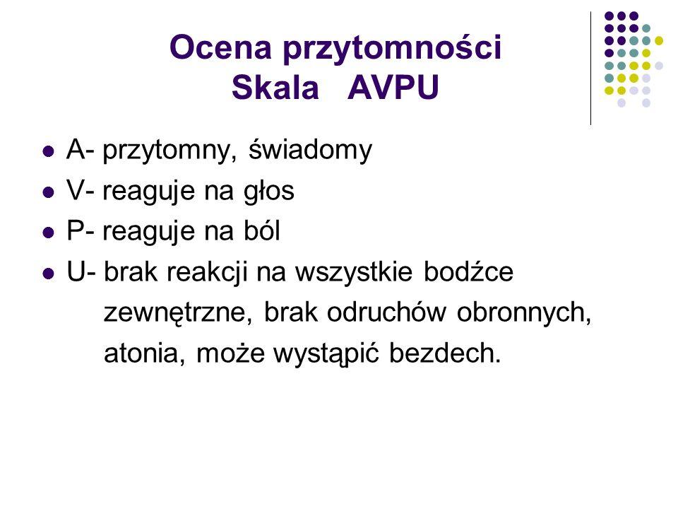 Ocena przytomności Skala AVPU A- przytomny, świadomy V- reaguje na głos P- reaguje na ból U- brak reakcji na wszystkie bodźce zewnętrzne, brak odruchó