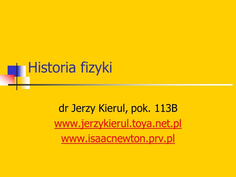 Historia fizyki dr Jerzy Kierul, pok. 113B www.jerzykierul.toya.net.pl www.isaacnewton.prv.pl