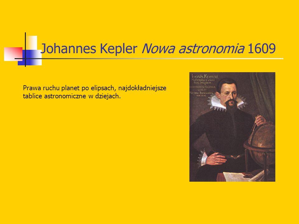 Johannes Kepler Nowa astronomia 1609 Prawa ruchu planet po elipsach, najdokładniejsze tablice astronomiczne w dziejach.