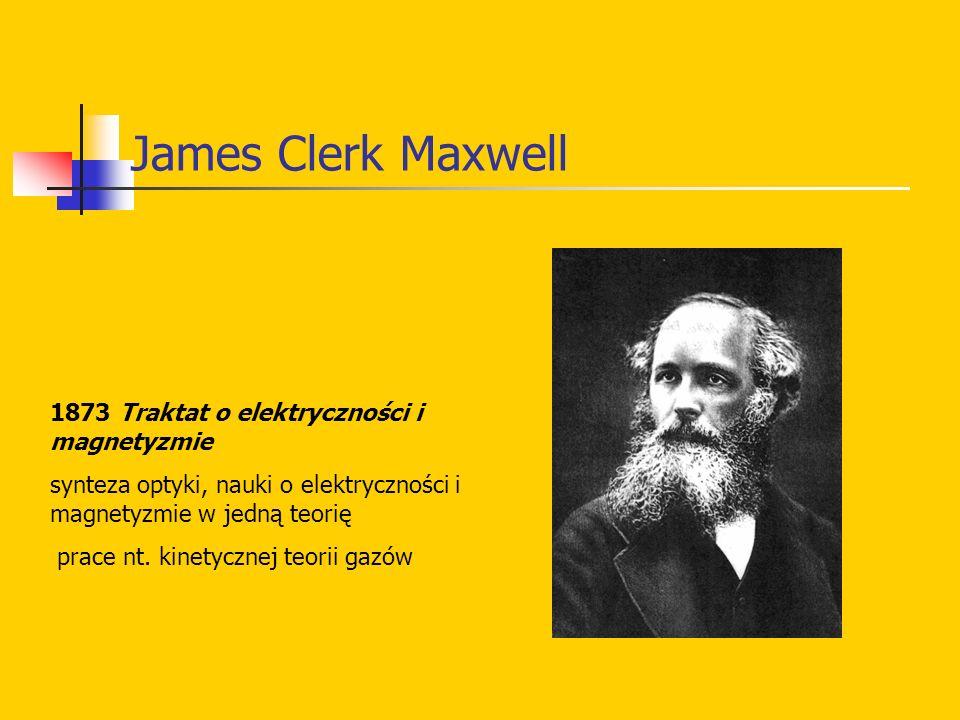James Clerk Maxwell 1873 Traktat o elektryczności i magnetyzmie synteza optyki, nauki o elektryczności i magnetyzmie w jedną teorię prace nt. kinetycz