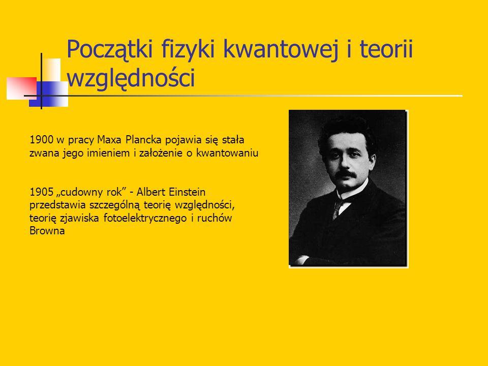 Początki fizyki kwantowej i teorii względności 1900 w pracy Maxa Plancka pojawia się stała zwana jego imieniem i założenie o kwantowaniu 1905 cudowny