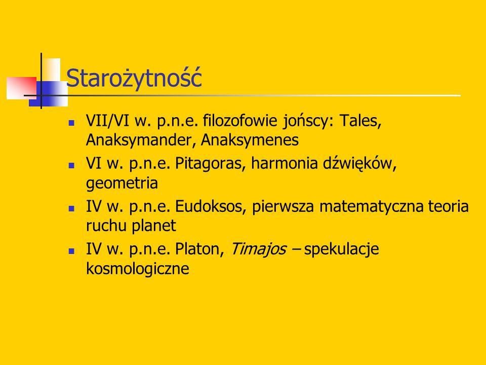 Starożytność VII/VI w. p.n.e. filozofowie jońscy: Tales, Anaksymander, Anaksymenes VI w. p.n.e. Pitagoras, harmonia dźwięków, geometria IV w. p.n.e. E